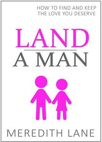 Land a Man: How to Find and Keep the Love You Deserve
