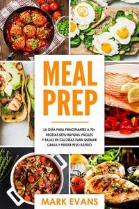 Meal Prep: La guía para principiantes a 70+ recetas Keto rápidas, fáciles y bajas en calorias para quemar grasa y perder peso rápido