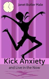 Kick Anxiety and Live in the Now