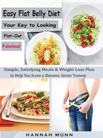 Easy Flat Belly Diet Your Key to Looking Flat-Out Fabulous! - Simple, Satisfying Meals & Weight Loss Plan to Help You Score a Slimmer, Sexier Tummy