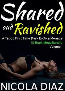 Shared and Ravished: A Taboo First Time Dark Erotica Menage 10 Book MegaBundle- Volume 1