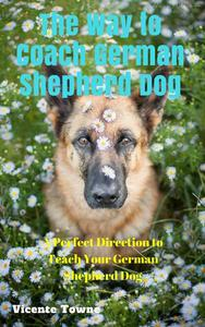 The Way to Coach German Shepherd Dog A Perfect Direction to Teach Your German Shepherd Dog