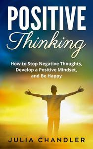 Positive Thinking: How to Stop Negative Thoughts, Develop a Positive Mindset, and Be Happy