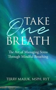 Take One Breath: The Art of Managing Stress Through Mindful Breathing