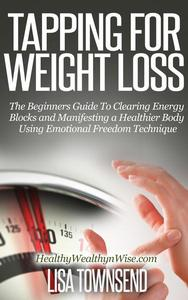 Tapping for Weight Loss: The Beginners Guide To Clearing Energy Blocks and Manifesting a Healthier Body Using Emotional Freedom Technique