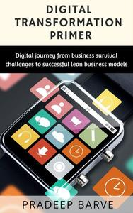 Digital Transformation Primer: Digital Journey From Business Survival Challenges to Successful Lean Business Models