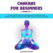 Chakras for Beginners: 3 Books in 1: The Definitive Guide to Healing and Balancing Your Chakras.  Improve Your Health and Radiate Positive Energy
