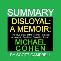 Summary: Disloyal: A Memoir: The True Story of the Former Personal Attorney to President Donald J. Trump: Michael Cohen
