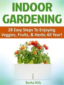 Indoor Gardening: 28 Easy Steps To Enjoying Veggies, Fruits, & Herbs All Year!