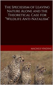 """The Speciesism of Leaving Nature Alone and the Theoretical Case for """"Wildlife Anti-Natalism"""""""
