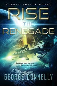 Rise the Renegade: A Rork Sollix Space Opera Adventure