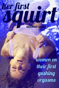 Her First Squirt: Women on Their First Gushing Orgasms (first time female ejaculation erotica)