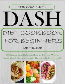 The Complete Dash Diet CookBook For Beginners: 100 Simple And Delicious Recipes To Lose Weight, Lower Blood Pressure, Prevent Diabetes And Live Healthy