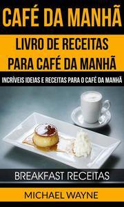 Café da Manhã: Livro de Receitas para Café da Manhã: Incríveis Ideias e Receitas para o Café da Manhã (Breakfast Receitas)