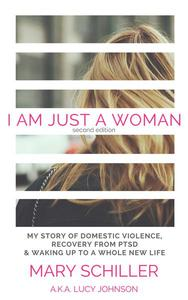 I Am Just A Woman: My story of domestic violence, recovery from PTSD & waking up to a whole new life