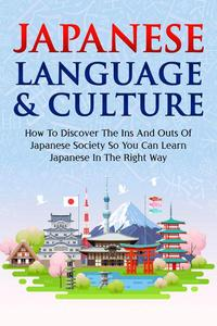 Japanese Language & Culture : How To Discover The Ins And Outs Of Japanese Society So You Can Learn Japanese In The Right Way