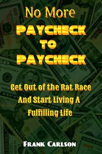 No More Paycheck to Paycheck - Get out of the Rat Race and Start Living a Fulfilling Life!