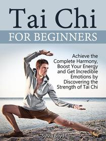 Tai Chi For Beginners: Achieve the Complete Harmony, Boost Your Energy and Get Incredible Emotions by Discovering the Strength of Tai Chi