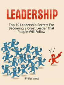 Leadership: Top 10 Leadership Secrets For Becoming a Great Leader That People Will Follow