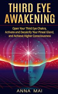 Third Eye Awakening: Open Your Third Eye Chakra, Activate and Decalcify Your Pineal Gland, and Achieve Higher Consciousness