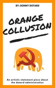 Orange Collusion: An Artistic Statement Piece About the Dotard Administration