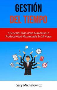 Gestión Del Tiempo: 6 Sencillos Pasos Para Aumentar La Productividad Maximizada En 24 Horas