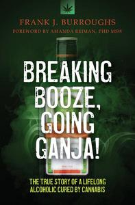 Breaking Booze, Going Ganja! The True Story of a Lifelong Alcoholic Cured by Cannabis