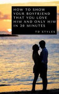 How to Show Your Boyfriend That You Love Him and Only Him in 30 Minutes