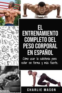El Entrenamiento Completo del Peso Corporal En Español: Cómo Usar la Calistenia Para Estar en Forma y más Fuerte