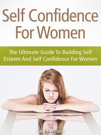 Self Confidence For Women: The Ultimate Guide To Building Self Esteem And Self Confidence For Women