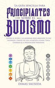 La guía sencilla para principiantes sobre el budismo: Supera el estrés y la ansiedad descubriendo tu paz interior a través de una atención guiada, Yoga, Chakras & la Meditación Vipassana