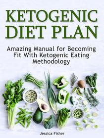 Ketogenic Diet Plan: Amazing Manual for Becoming Fit With Ketogenic Eating methodology