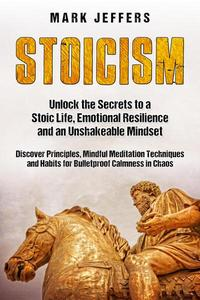 Stoicism: Unlock the Secrets to a Stoic Life, Emotional Resilience and an Unshakeable Mindset and Discover Principles, Mindfulness Meditation Techniques and Habits for Bulletproof Calmness in Chaos