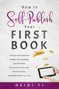 How to Self-Publish Your First Book: A Simple and Inexpensive Guide to Self-Publishing Your First Book (from someone who took the not-so-easy, sometimes expensive, route)