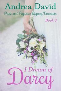 I Dream of Darcy, Book 3: A Pride and Prejudice Regency Variation