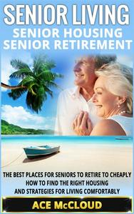 Senior Living: Senior Housing: Senior Retirement: The Best Places For Seniors To Retire To Cheaply, How To Find The Right Housing And Strategies For Living Comfortably