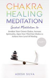 Chakra Healing Meditation Part 1 Guided Meditation to Awaken Your Crown Chakra, Increase Spirituality, Open Your Third Eye Chakra to Achieve New Level of Healing