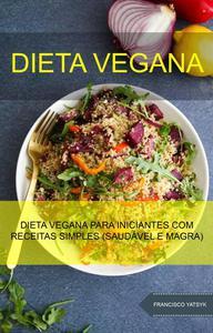 Dieta Vegana : Dieta Vegana Para Iniciantes Com Receitas Simples (Saudável E Magra)