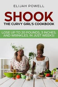 Shook: The Curvy Girl's Cookbook - Lose up to 20 pounds, 3 Inches, and Wrinkles in Just Weeks