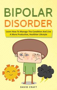 Bipolar Disorder: Learn How To Manage The Condition And Live A More Productive, Healthier Lifestyle