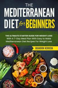 The Mediterranean Diet for Beginners: The Ultimate Starter Guide for Weight Loss - With a 7-day Meal Plan With Easy to Make Mediterranean Diet recipes