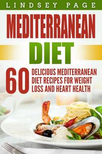 Mediterranean Diet: 60 Delicious Mediterranean Diet Recipes for Weight Loss and Heart Health