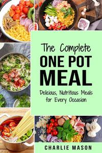 The Complete One Pot Meal: Delicious, Nutritious Meals for Every Occasion