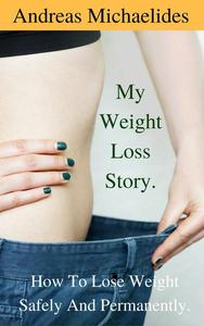 My Weight Loss Story: How To Lose Weight Safely And Permanently.