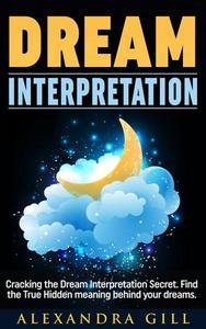 Dream Interpretation: Cracking the Dream Interpretation Secret. Find the True Hidden meaning behind your dreams.