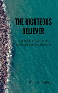 The Righteous Believer: A Biblical Perspective of Your Right Standing in Christ