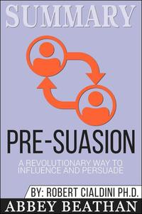 Summary of Pre-Suasion: A Revolutionary Way to Influence and Persuade by Robert B. Cialdini