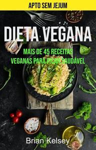 Dieta Vegana: Mais De 45 Receitas Veganas Para Ficar Saudável (Apto Sem Jejum)