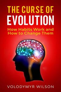 The Curse of Evolution: How Habits Work and How to Change Them