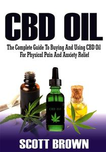 CBD Oil: The Complete Guide To Buying And Using CBD Oil For Physical Pain And Anxiety Relief